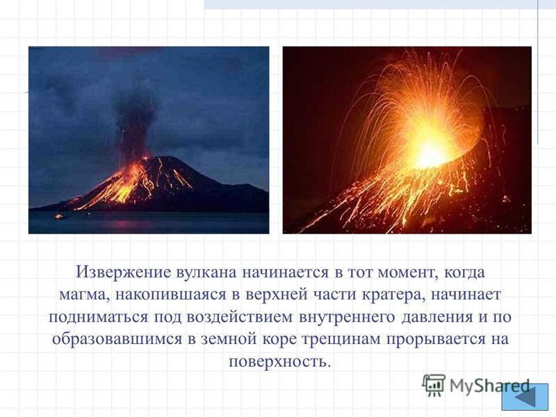 Извержение вулкана начинается в тот момент, когда магма, накопившаяся в верхней части кратера, начинает подниматься под воздействием внутреннего давления и по образовавшимся в земной коре трещинам прорывается на поверхность.