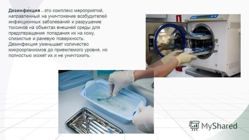 Дезинфе́акция это комплекс мероприятий, направленный на уничтожение возбудителей инфекционных заболеваний и разрушение токсинов на объектах внешней среды для предотвращения попадания их на кожу, слизистые и раневую поверхность. Дезинфеакция уменьшает