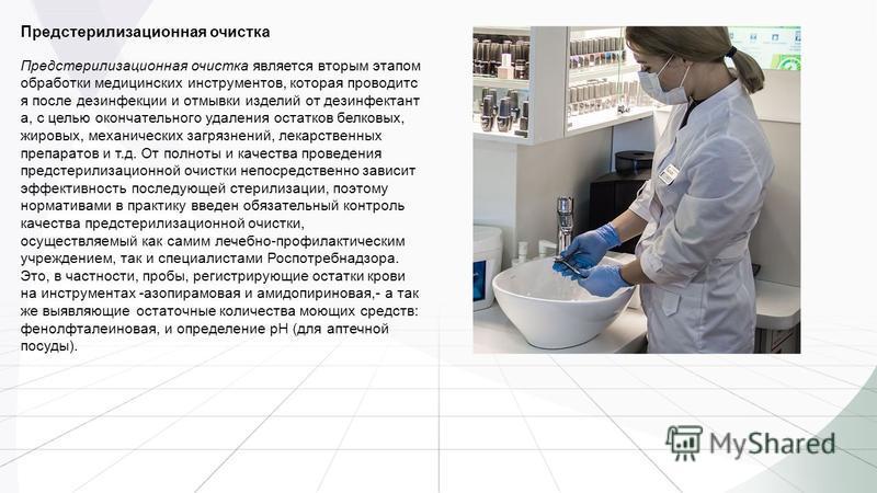 Предстерилизационная очистка Предстерилизационная очистка является вторым этапом обработки медицинских инструментов, которая проводится после дезинфекции и отмывки изделий от дезинфектант а, с целью окончательного удаления остатков белковых, жировых,