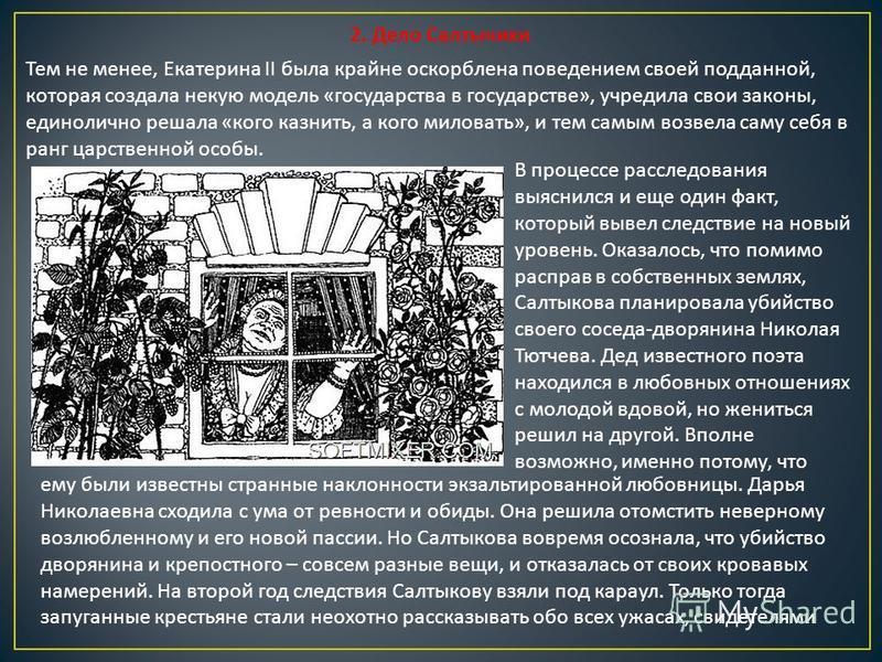 2. Дело Салтычихи Тем не менее, Екатерина II была крайне оскорблена поведением своей подданной, которая создала некую модель « государства в государстве », учредила свои законы, единолично решала « кого казнить, а кого миловать », и тем самым возвела