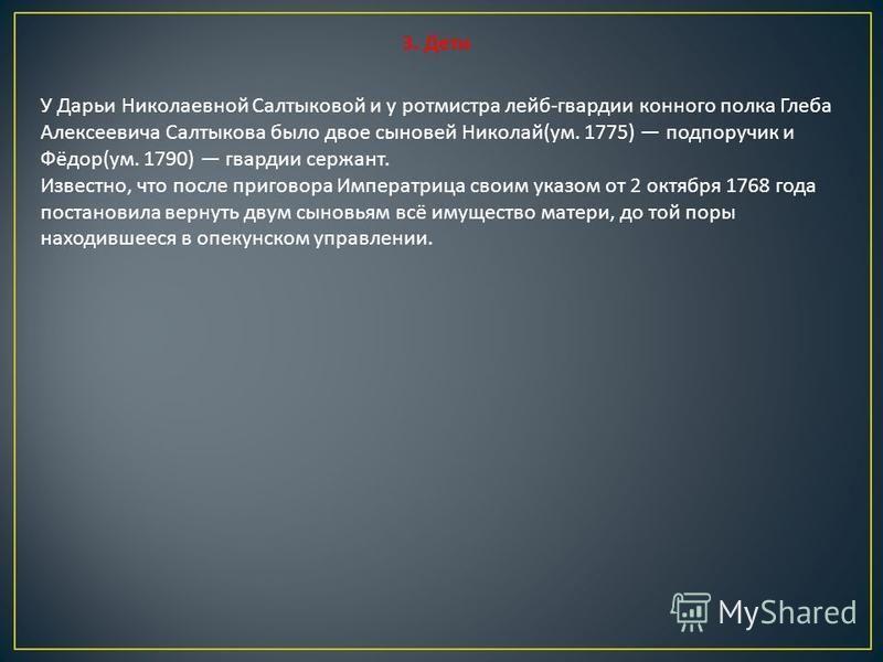 3. Дети У Дарьи Николаевной Салтыковой и у ротмистра лейб - гвардии конного полка Глеба Алексеевича Салтыкова было двое сыновей Николай ( ум. 1775) подпоручик и Фёдор ( ум. 1790) гвардии сержант. Известно, что после приговора Императрица своим указом