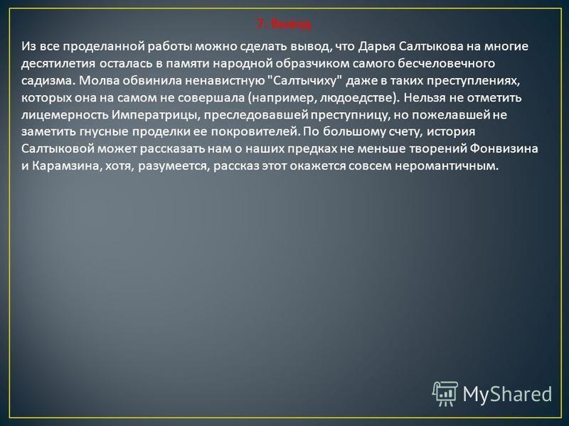 7. Вывод Из все проделанной работы можно сделать вывод, что Дарья Салтыкова на многие десятилетия осталась в памяти народной образчиком самого бесчеловечного садизма. Молва обвинила ненавистную