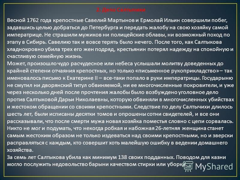 2. Дело Салтычихи Весной 1762 года крепостные Савелий Мартынов и Ермолай Ильин совершили побег, задавшись целью добраться до Петербурга и передать жалобу на свою хозяйку самой императрице. Не страшили мужиков ни полицейские облавы, ни возможный поход