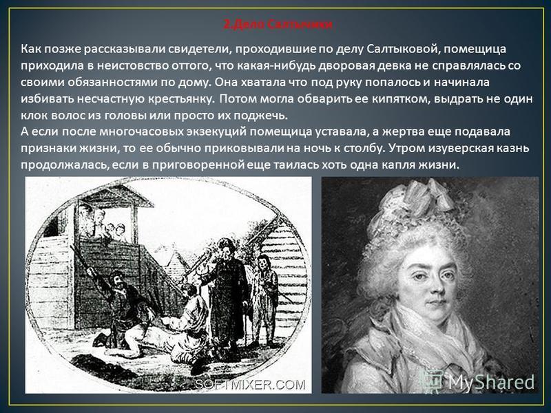 2. Дело Салтычихи Как позже рассказывали свидетели, проходившие по делу Салтыковой, помещица приходила в неистовство оттого, что какая - нибудь дворовая девка не справлялась со своими обязанностями по дому. Она хватала что под руку попалось и начинал