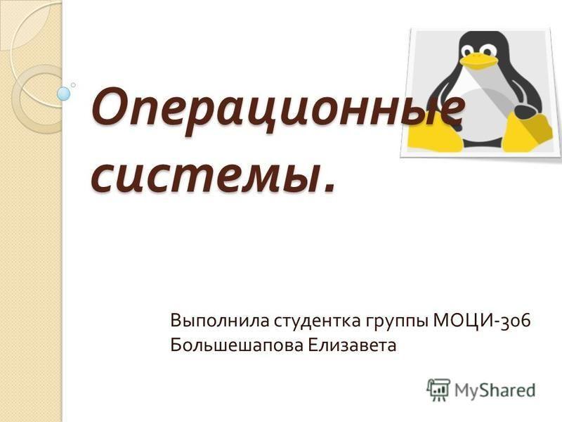 Операционные системы. Выполнила студентка группы МОЦИ -306 Большешапова Елизавета