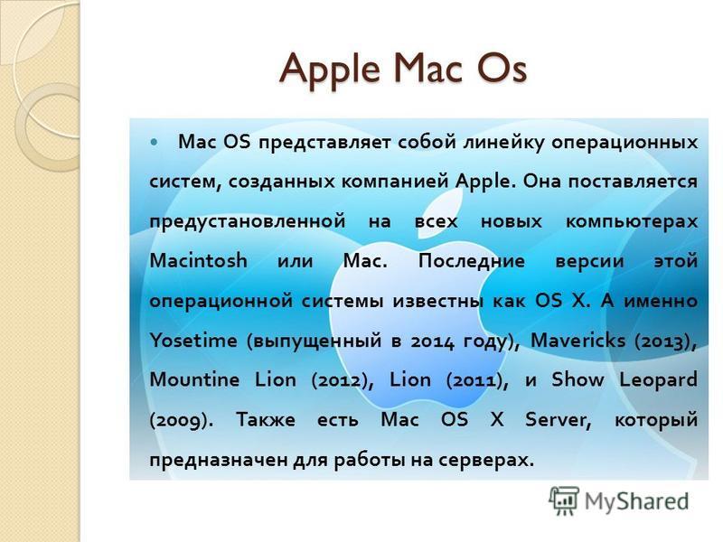 Apple Mac Os Apple Mac Os Mac OS представляет собой линейку операционных систем, созданных компанией Apple. Она поставляется предустановленной на всех новых компьютерах Macintosh или Mac. Последние версии этой операционной системы известны как OS X.