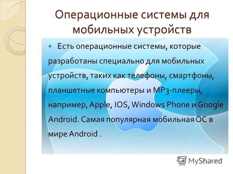 Операционные системы для мобильных устройств Есть операционные системы, которые разработаны специально для мобильных устройств, таких как телефоны, смартфоны, планшетные компьютеры и MP3- плееры, например, Apple, IOS, Windows Phone и Google Android.