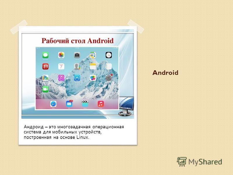 Android Андроид – это многозадачная операционная система для мобильных устройств, построенная на основе Linux.