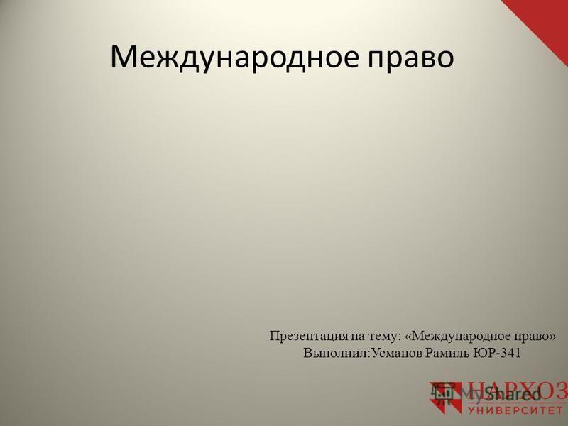 Международное право Презентация на тему: «Международное право» Выполнил:Усманов Рамиль ЮР-341