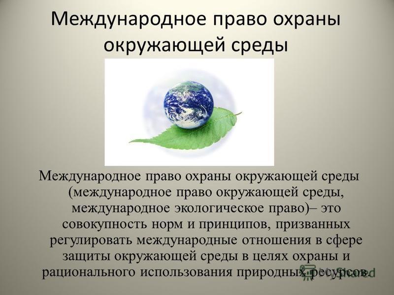Международное право охраны окружающей среды Международное право охраны окружающей среды (международное право окружающей среды, международное экологическое право)– это совокупность норм и принципов, призванных регулировать международные отношения в сф