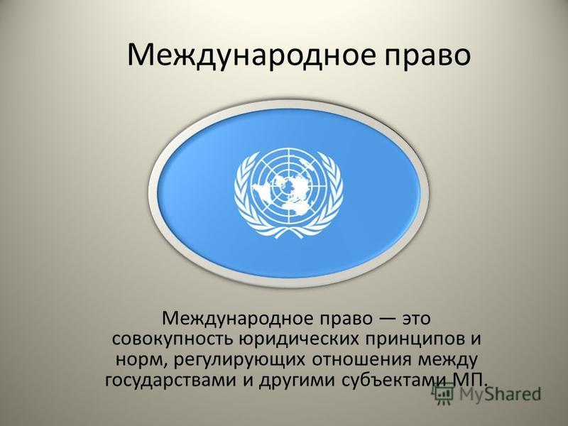 Международное право Международное право это совокупность юридических принципов и норм, регулирующих отношения между государствами и другими субъектами МП.