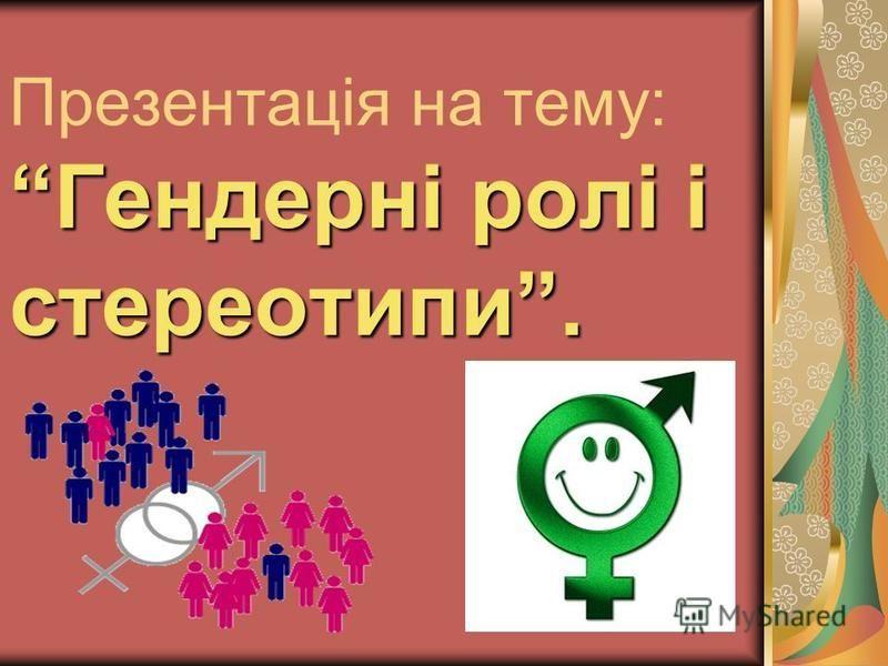 Гендерні ролі і стереотипи. Презентація на тему: Гендерні ролі і стереотипи.