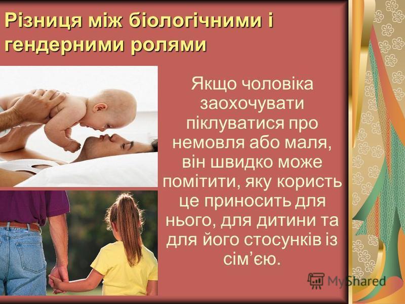 Різниця між біологічними і гендерними ролями Якщо чоловіка заохочувати піклуватися про немовля або маля, він швидко може помітити, яку користь це приносить для нього, для дитини та для його стосунків із сімєю.
