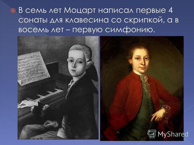 В семь лет Моцарт написал первые 4 сонаты для клавесина со скрипкой, а в восемь лет – первую симфонию.