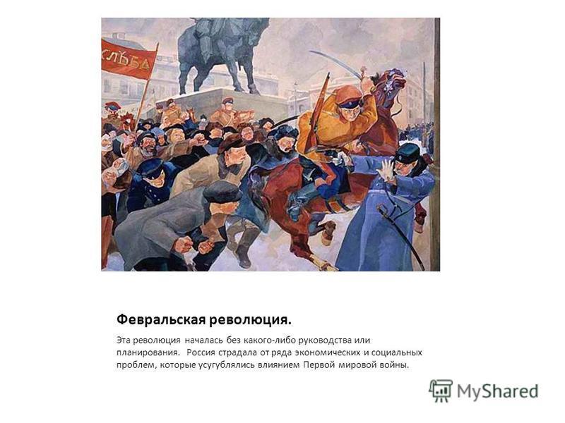 Февральская революция. Эта революция началась без какого-либо руководства или планирования. Россия страдала от ряда экономических и социальных проблем, которые усугублялись влиянием Первой мировой войны.