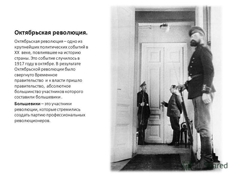 Октябрьская революция. Октябрьская революция – одно из крупнейших политических событий в XX веке, повлиявшее на историю страны. Это событие случилось в 1917 году в октябре. В результате Октябрьской революции было свергнуто Временное правительство и к
