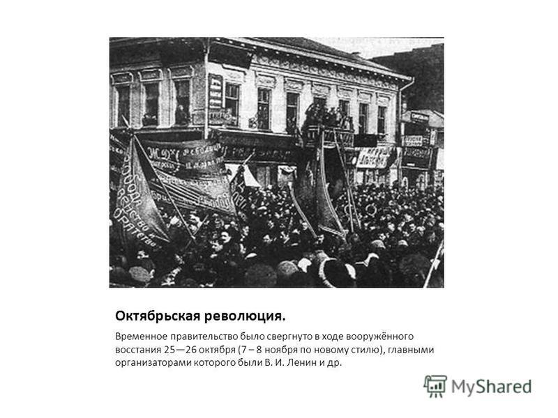 Октябрьская революция. Временное правительство было свергнуто в ходе вооружённого восстания 2526 октября (7 – 8 ноября по новому стилю), главными организаторами которого были В. И. Ленин и др.