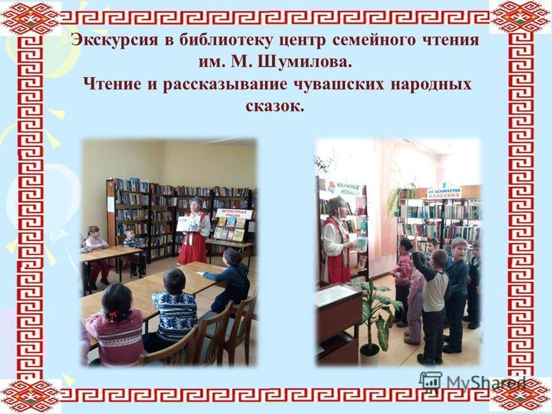 Экскурсия в библиотеку центр семейного чтения им. М. Шумилова. Чтение и рассказывание чувашских народных сказок.
